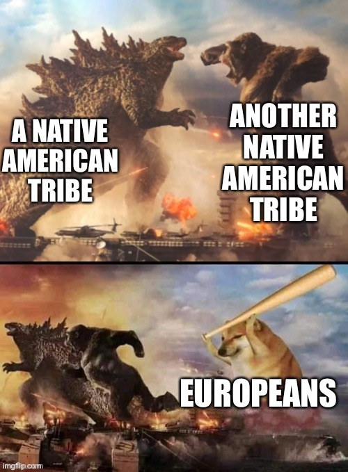 native history in a nutshell |  ANOTHER NATIVE AMERICAN TRIBE; A NATIVE AMERICAN TRIBE; EUROPEANS | image tagged in godzilla vs king kong vs bonk,native american,history,historical meme,historical,memes | made w/ Imgflip meme maker