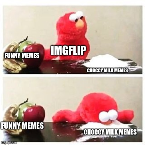 choccy milk time |  IMGFLIP; FUNNY MEMES; CHOCCY MILK MEMES; FUNNY MEMES; CHOCCY MILK MEMES | image tagged in elmo cocaine,funny,choccy milk,memes | made w/ Imgflip meme maker