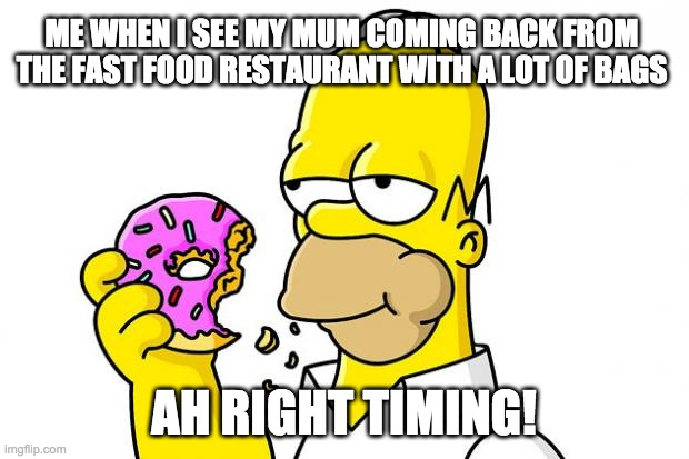 Homer Simpson Donut |  ME WHEN I SEE MY MUM COMING BACK FROM THE FAST FOOD RESTAURANT WITH A LOT OF BAGS; AH RIGHT TIMING! | image tagged in homer simpson donut | made w/ Imgflip meme maker
