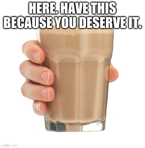 HERE. HAVE THIS BECAUSE YOU DESERVE IT. | image tagged in choccy milk | made w/ Imgflip meme maker