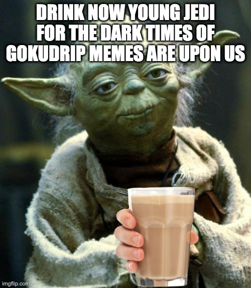 Star Wars Yoda Meme |  DRINK NOW YOUNG JEDI FOR THE DARK TIMES OF GOKUDRIP MEMES ARE UPON US | image tagged in memes,star wars yoda | made w/ Imgflip meme maker