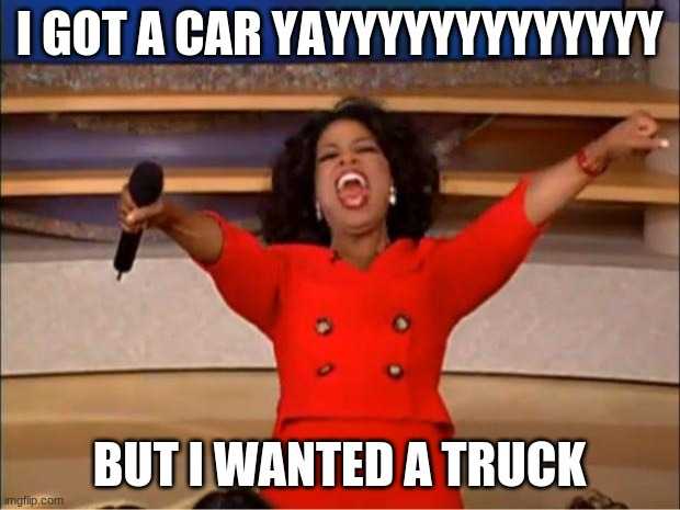 TRUCK :[ |  I GOT A CAR YAYYYYYYYYYYYYY; BUT I WANTED A TRUCK | image tagged in memes,oprah you get a | made w/ Imgflip meme maker