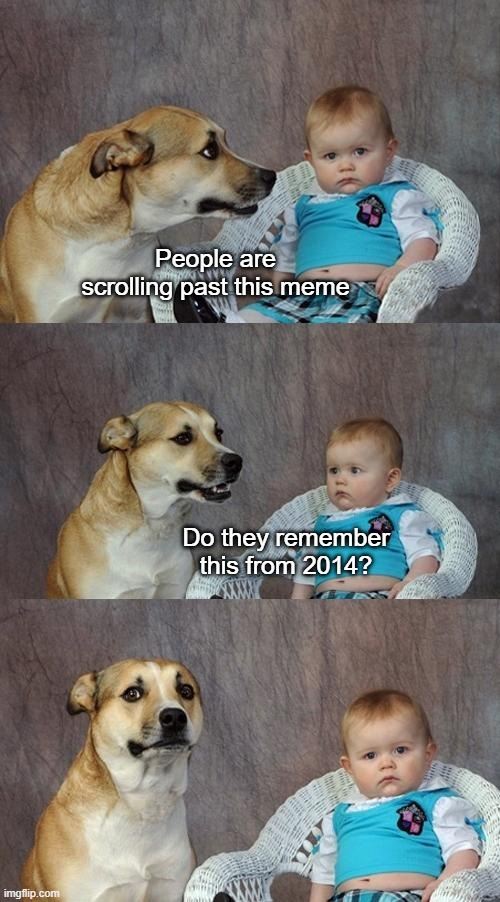 Dad Joke Dog |  People are scrolling past this meme; Do they remember this from 2014? | image tagged in memes,dad joke dog | made w/ Imgflip meme maker