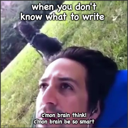 when you don't know what to write; c'mon brain think! c'mon brain be so smart | image tagged in brain | made w/ Imgflip meme maker