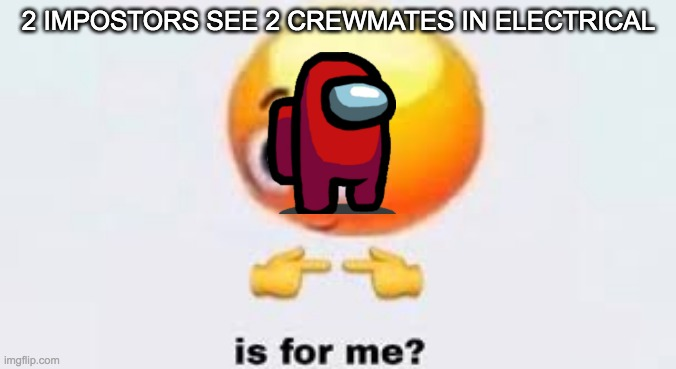 Is for me |  2 IMPOSTORS SEE 2 CREWMATES IN ELECTRICAL | image tagged in is for me | made w/ Imgflip meme maker