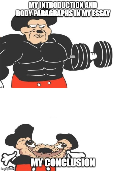 Buff mickey (reverse) |  MY INTRODUCTION AND BODY PARAGRAPHS IN MY ESSAY; MY CONCLUSION | image tagged in buff mickey reverse | made w/ Imgflip meme maker