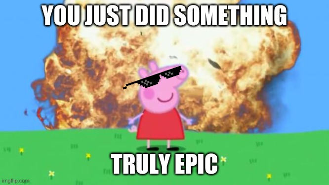 YOU JUST DID SOMETHING TRULY EPIC | image tagged in epic peppa pig | made w/ Imgflip meme maker