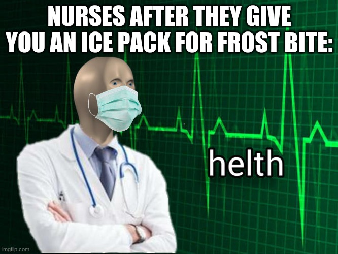 true |  NURSES AFTER THEY GIVE YOU AN ICE PACK FOR FROST BITE: | image tagged in stonks helth | made w/ Imgflip meme maker