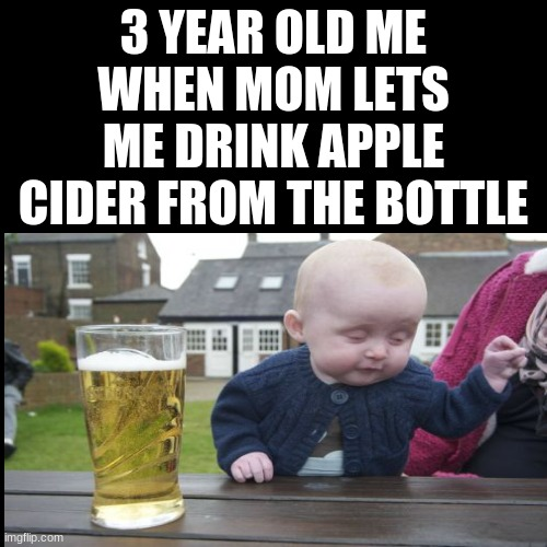 XD |  3 YEAR OLD ME WHEN MOM LETS ME DRINK APPLE CIDER FROM THE BOTTLE | image tagged in mems | made w/ Imgflip meme maker