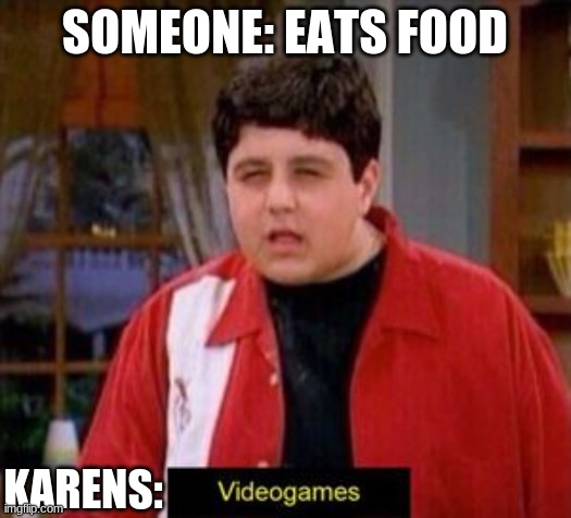 videogames |  SOMEONE: EATS FOOD; KARENS: | image tagged in videogames | made w/ Imgflip meme maker