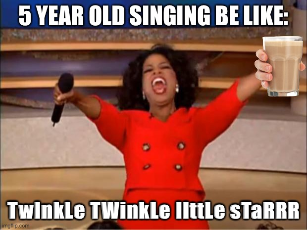 Oprah You Get A Meme |  5 YEAR OLD SINGING BE LIKE:; TwInkLe TWinkLe lIttLe sTaRRR | image tagged in memes,oprah you get a | made w/ Imgflip meme maker