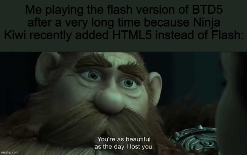 Yes, this works, dont worry |  Me playing the flash version of BTD5 after a very long time because Ninja Kiwi recently added HTML5 instead of Flash: | image tagged in you are as beautiful as the day i lost you | made w/ Imgflip meme maker