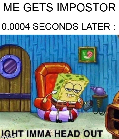IGHT IMMA HEAD OUT |  ME GETS IMPOSTOR; 0.0004 SECONDS LATER : | image tagged in memes,spongebob ight imma head out | made w/ Imgflip meme maker
