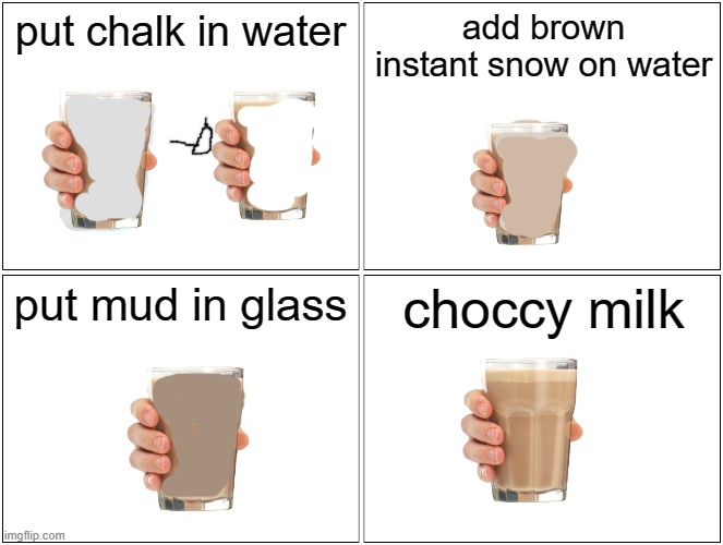 Blank Comic Panel 2x2 Meme |  put chalk in water; add brown instant snow on water; put mud in glass; choccy milk | image tagged in memes,blank comic panel 2x2 | made w/ Imgflip meme maker