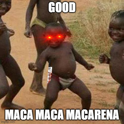 Third World Success Kid |  GOOD; MACA MACA MACARENA | image tagged in memes,third world success kid | made w/ Imgflip meme maker