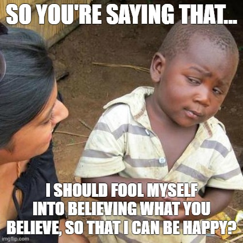 So you're saying... |  SO YOU'RE SAYING THAT... I SHOULD FOOL MYSELF INTO BELIEVING WHAT YOU BELIEVE, SO THAT I CAN BE HAPPY? | image tagged in memes,third world skeptical kid,so you're saying that | made w/ Imgflip meme maker