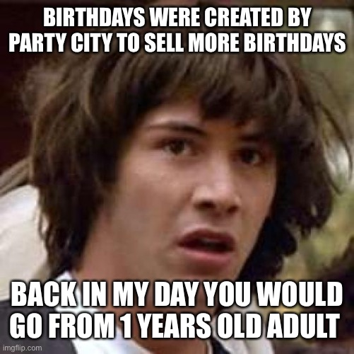 Capitalism |  BIRTHDAYS WERE CREATED BY PARTY CITY TO SELL MORE BIRTHDAYS; BACK IN MY DAY YOU WOULD GO FROM 1 YEARS OLD ADULT | image tagged in memes,conspiracy keanu | made w/ Imgflip meme maker