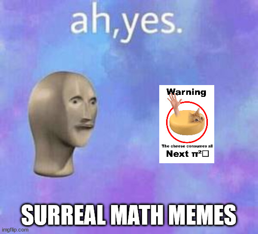 Ah yes |  SURREAL MATH MEMES | image tagged in ah yes | made w/ Imgflip meme maker