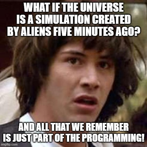 Creationism taken to the extreme |  WHAT IF THE UNIVERSE IS A SIMULATION CREATED BY ALIENS FIVE MINUTES AGO? AND ALL THAT WE REMEMBER IS JUST PART OF THE PROGRAMMING! | image tagged in memes,conspiracy keanu,creationism | made w/ Imgflip meme maker
