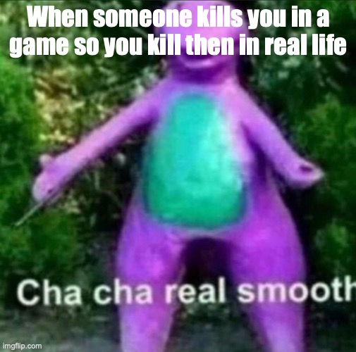 Cha cha from the police |  When someone kills you in a game so you kill then in real life | image tagged in cha cha real smooth,funny,funny memes,memes,dank memes,lol | made w/ Imgflip meme maker