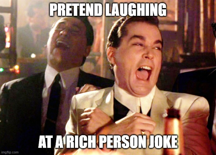 Good Fellas Hilarious |  PRETEND LAUGHING; AT A RICH PERSON JOKE | image tagged in memes,good fellas hilarious | made w/ Imgflip meme maker
