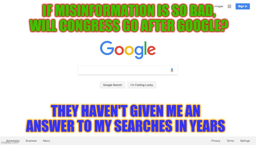 You only need to know what we want you to. |  IF MISINFORMATION IS SO BAD, WILL CONGRESS GO AFTER GOOGLE? THEY HAVEN'T GIVEN ME AN ANSWER TO MY SEARCHES IN YEARS | image tagged in google search meme,google,misinformation,brainwashing,corporate,1st amendment | made w/ Imgflip meme maker