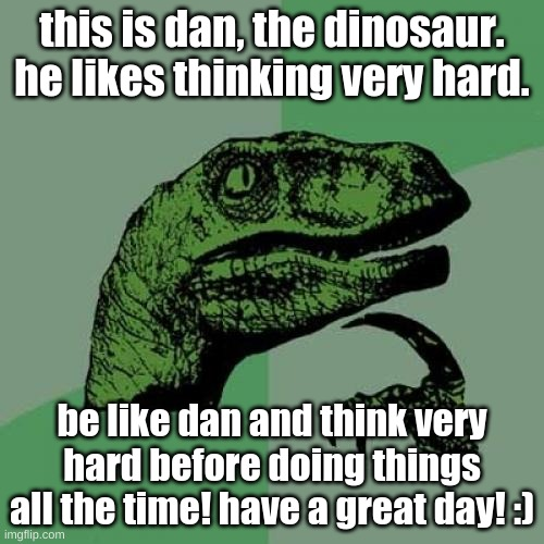 dan the dinosaur :) |  this is dan, the dinosaur. he likes thinking very hard. be like dan and think very hard before doing things all the time! have a great day! :) | image tagged in memes,philosoraptor,thinking,dinosaur | made w/ Imgflip meme maker