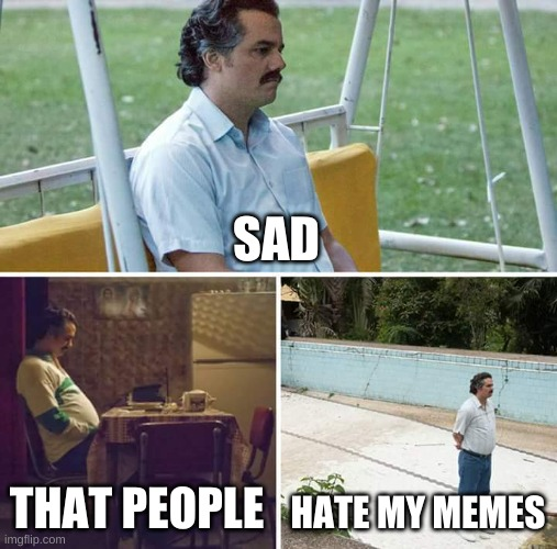 SAD THAT PEOPLE HATE MY MEMES | image tagged in memes,sad pablo escobar | made w/ Imgflip meme maker