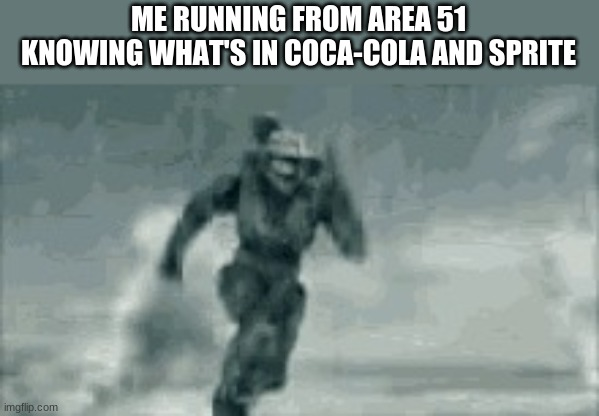 I'll never tell. |  ME RUNNING FROM AREA 51 KNOWING WHAT'S IN COCA-COLA AND SPRITE | image tagged in me when i run from area 51,coca cola,sprite | made w/ Imgflip meme maker