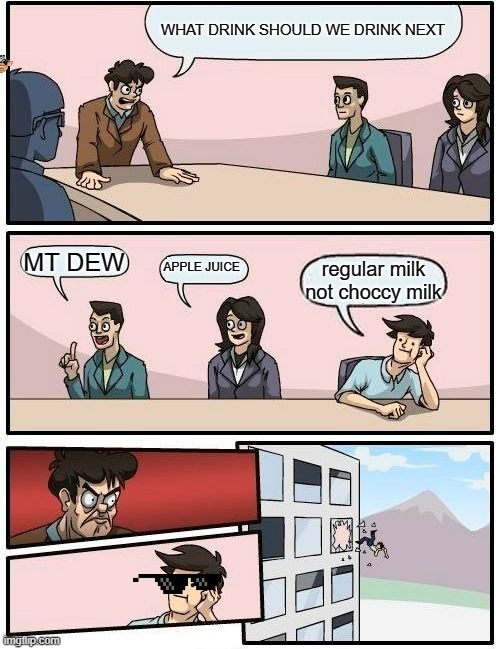 Boardroom Meeting Suggestion Meme |  WHAT DRINK SHOULD WE DRINK NEXT; MT DEW; APPLE JUICE; regular milk not choccy milk | image tagged in memes,boardroom meeting suggestion | made w/ Imgflip meme maker