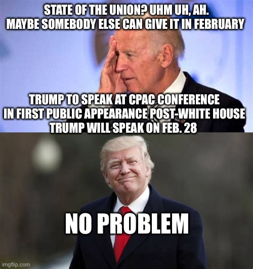 Weak Biden, Republicans need to be aggressive. |  STATE OF THE UNION? UHM UH, AH. MAYBE SOMEBODY ELSE CAN GIVE IT IN FEBRUARY; TRUMP TO SPEAK AT CPAC CONFERENCE IN FIRST PUBLIC APPEARANCE POST-WHITE HOUSE TRUMP WILL SPEAK ON FEB. 28; NO PROBLEM | image tagged in confused biden,president trump,sotu | made w/ Imgflip meme maker