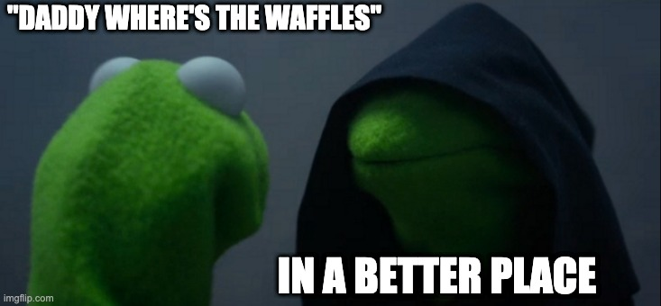 "Evil Kermit |  ""DADDY WHERE'S THE WAFFLES""; IN A BETTER PLACE 