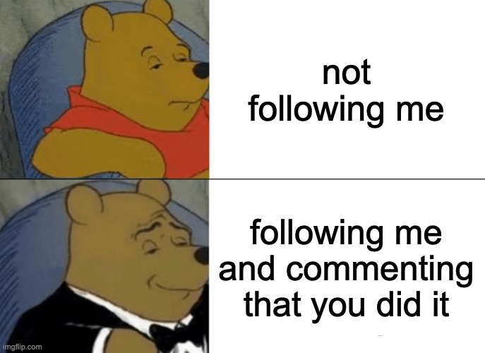thanks |  not following me; following me and commenting that you did it | image tagged in memes,tuxedo winnie the pooh | made w/ Imgflip meme maker