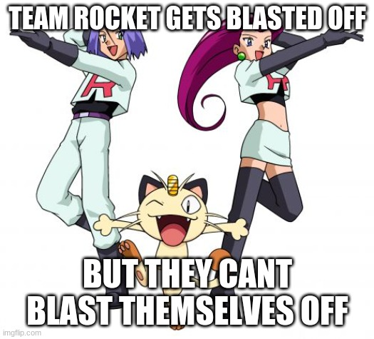 team rocket blast off |  TEAM ROCKET GETS BLASTED OFF; BUT THEY CANT BLAST THEMSELVES OFF | image tagged in memes,team rocket | made w/ Imgflip meme maker