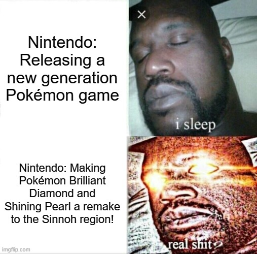 I sleep to new games but awaken to a come back! |  Nintendo: Releasing a new generation Pokémon game; Nintendo: Making Pokémon Brilliant Diamond and Shining Pearl a remake to the Sinnoh region! | image tagged in memes,sleeping shaq,pokemon,diamond,pearl | made w/ Imgflip meme maker