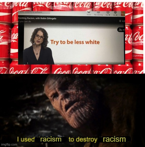 Coca Cola |  racism; racism | image tagged in i used the stones to destroy the stones,memes,politics,racism,not racist,that's racist | made w/ Imgflip meme maker