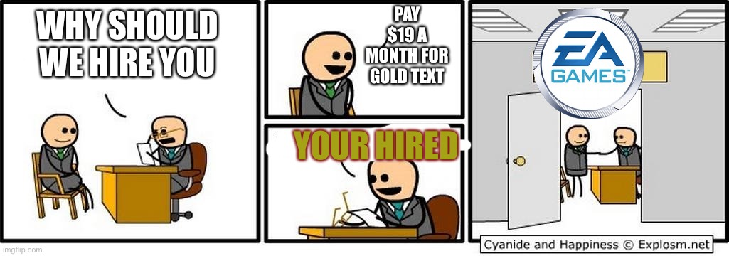 Job Interview |  PAY $19 A MONTH FOR GOLD TEXT; WHY SHOULD WE HIRE YOU; YOUR HIRED | image tagged in job interview | made w/ Imgflip meme maker