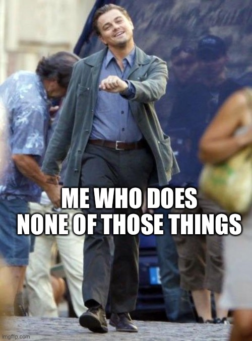 Dicaprio walking | ME WHO DOES NONE OF THOSE THINGS | image tagged in dicaprio walking | made w/ Imgflip meme maker