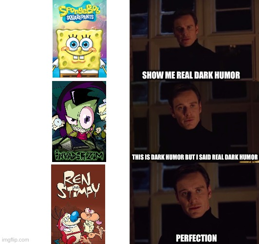 Nickelodeon perfection Dark humor version |  SHOW ME REAL DARK HUMOR; THIS IS DARK HUMOR BUT I SAID REAL DARK HUMOR; PERFECTION | image tagged in perfection | made w/ Imgflip meme maker