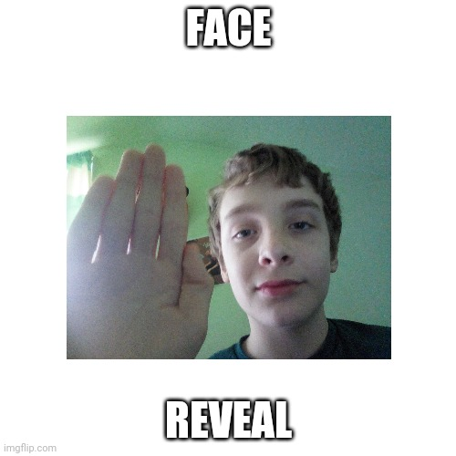 Face Reveal |  FACE; REVEAL | image tagged in e | made w/ Imgflip meme maker