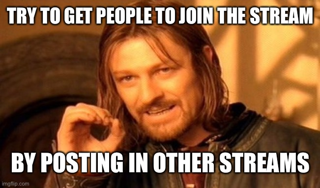 One Does Not Simply |  TRY TO GET PEOPLE TO JOIN THE STREAM; BY POSTING IN OTHER STREAMS | image tagged in memes,one does not simply | made w/ Imgflip meme maker