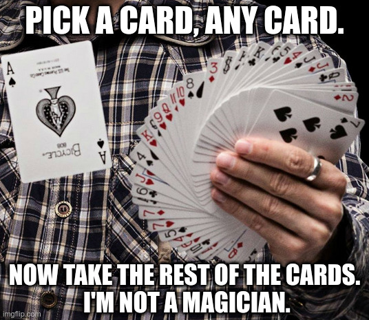 No miracles here |  PICK A CARD, ANY CARD. NOW TAKE THE REST OF THE CARDS.  I'M NOT A MAGICIAN. | image tagged in magic trick,sorry not sorry,funny meme | made w/ Imgflip meme maker