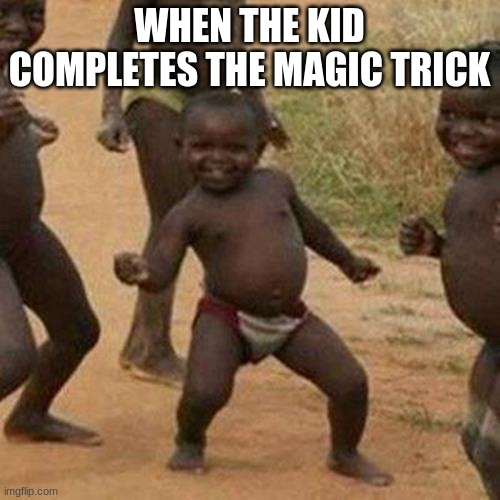 Third World Success Kid |  WHEN THE KID COMPLETES THE MAGIC TRICK | image tagged in memes,third world success kid,dance | made w/ Imgflip meme maker