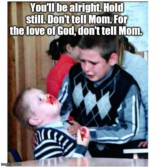 I'm a doctor. |  You'll be alright. Hold still. Don't tell Mom. For the love of God, don't tell Mom. | image tagged in siblings,funny | made w/ Imgflip meme maker