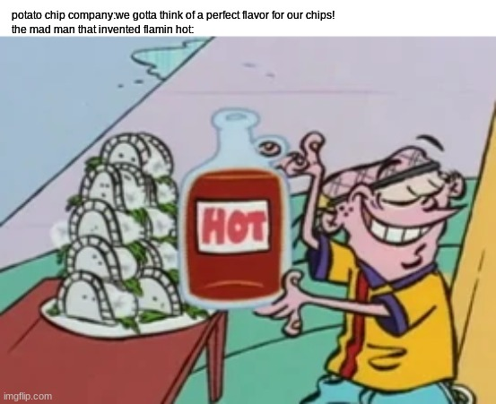 how our mouths get burned to a C R I S P |  potato chip company:we gotta think of a perfect flavor for our chips! the mad man that invented flamin hot: | image tagged in ed edd n eddy,hot sauce,chips,potato chips,memes | made w/ Imgflip meme maker