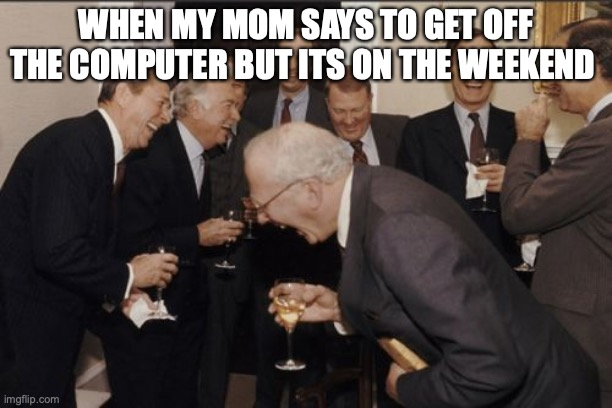 Laughing Men In Suits |  WHEN MY MOM SAYS TO GET OFF THE COMPUTER BUT ITS ON THE WEEKEND | image tagged in memes,laughing men in suits | made w/ Imgflip meme maker