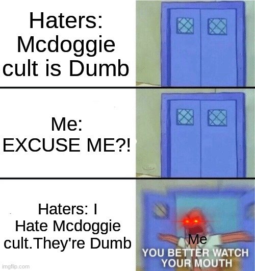 Haters... |  Haters: Mcdoggie cult is Dumb; Me: EXCUSE ME?! Haters: I Hate Mcdoggie cult.They're Dumb; Me | image tagged in you better watch your mouth,excuse me what the heck,will you shut up man,haters gonna hate,mcdoggie cult,lol | made w/ Imgflip meme maker