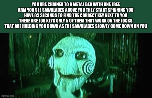 YOU ARE CHAINED TO A METAL BED WITH ONE FREE ARM YOU SEE SAWBLADES ABOVE YOU THEY START SPINNING YOU HAVE 85 SECONDS TO FIND THE CORRECT KEY | made w/ Imgflip meme maker