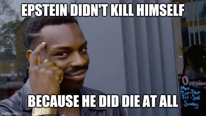 Aaaaaa ITS TRUE QANON SAID SO TRUST IT DON'T QUESTION IT |  EPSTEIN DIDN'T KILL HIMSELF; BECAUSE HE DID DIE AT ALL | image tagged in memes,roll safe think about it | made w/ Imgflip meme maker