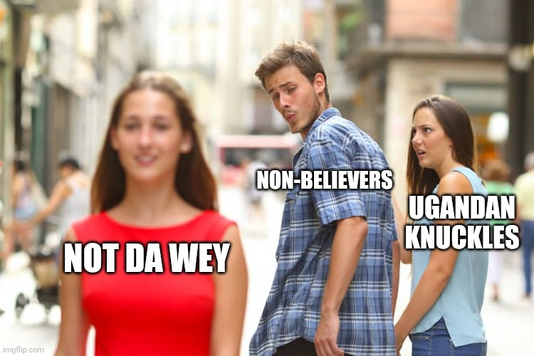 Distracted Boyfriend |  NON-BELIEVERS; UGANDAN KNUCKLES; NOT DA WEY | image tagged in memes,distracted boyfriend,uganda knuckles,da wae,do you know da wae,dank memes | made w/ Imgflip meme maker